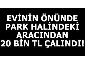EVİNİN ÖNÜNDE PARK HALİNDEKİ ARACINDAN 20 BİN TL ÇALINDI!