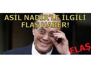 ASİL NADİR'LE İLGİLİ FLAŞ HABER!