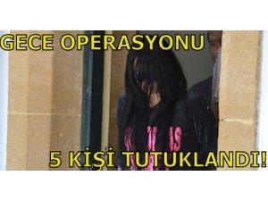 GECE OPERASYONU, 5 KİŞİ TUTUKLANDI!