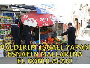 KALDIRIM İŞGALİ YAPAN ESNAFIN MALLARINA EL KONULACAK!