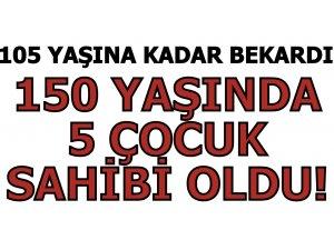 150 YAŞINDA 5 ÇOCUK SAHİBİ OLDU!