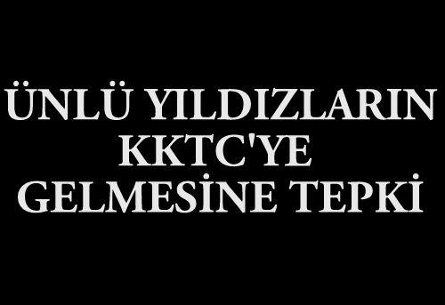 ÜNLÜ YILDIZLARIN KKTC'YE DAVET EDİLMESİNE TEPKİ