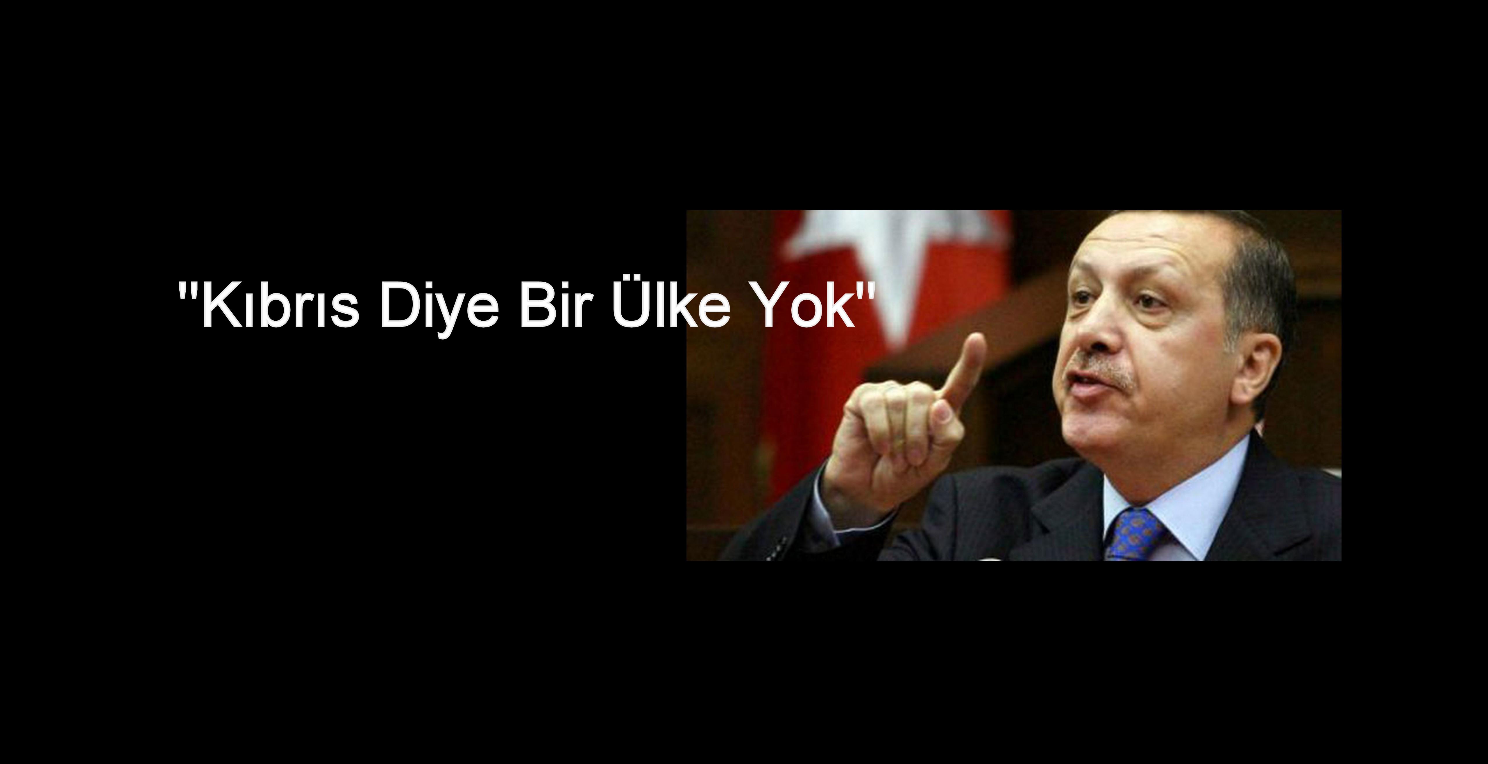 """ERDOĞAN'IN """"KIBRIS DİYE BİR ÜLKE YOK"""" AÇIKLAMASI"""