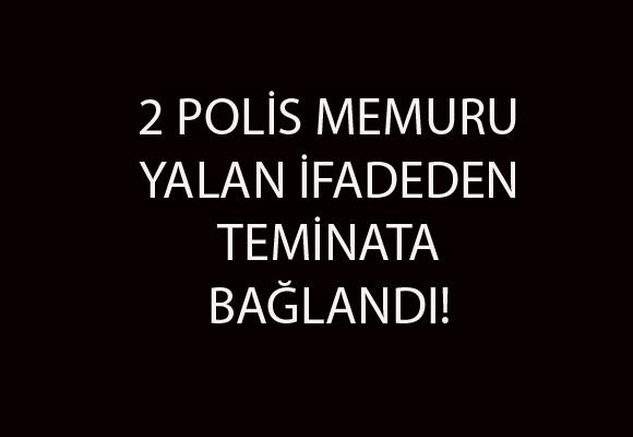 2 POLİS MEMURU YALAN İFADEDEN TEMİNATA BAĞLANDI!