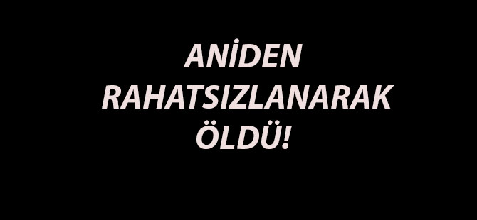 ANİDEN RAHATSIZLANARAK ÖLDÜ!