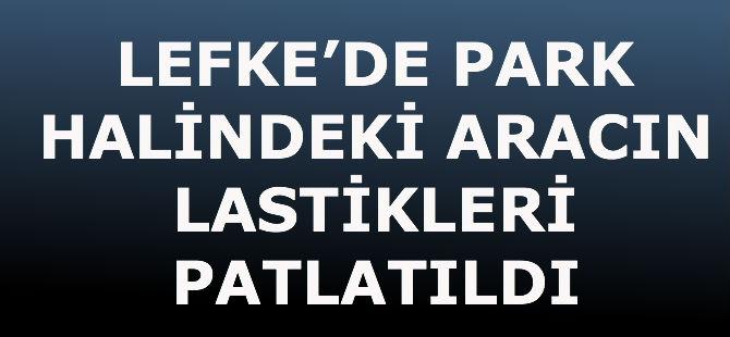 LEFKE'DE PARK HALİNDEKİ ARACIN LASTİKLERİ PATLATILDI
