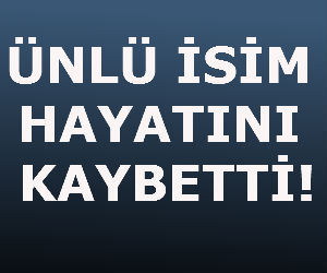 ÜNLÜ İSİM HAYATINI KAYBETTİ!
