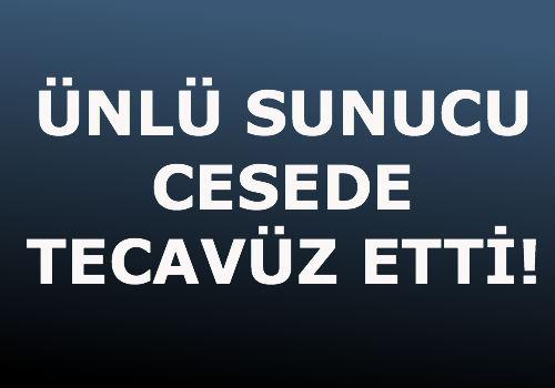 ÜNLÜ SUNUCU CESEDE TECAVÜZ ETTİ!