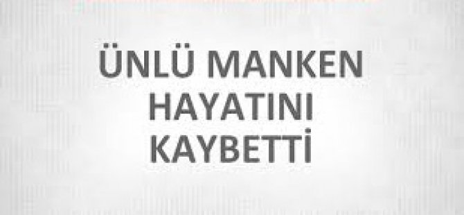ÜNLÜ MANKEN HAYATINI KAYBETTİ!