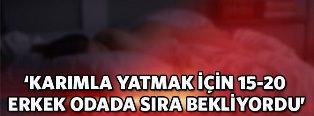 'KARIMLA YATMAK İÇİN 15-20 ERKEK ODADA SIRA BEKLİYORDU!'