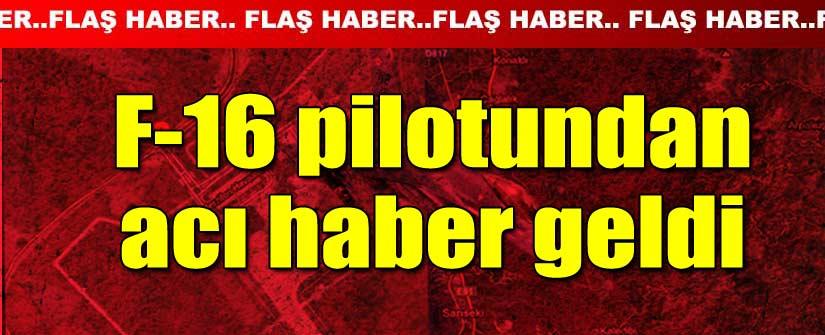 F-16 PİLOTUNDAN ACI HABER GELDİ