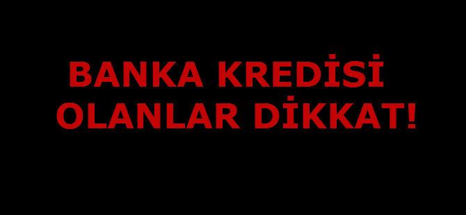 BANKA KREDİSİ OLANLAR DİKKAT!