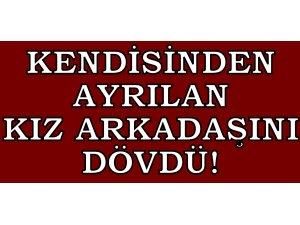 KENDİSİNDEN AYRILAN KIZ ARKADAŞINI DÖVDÜ!