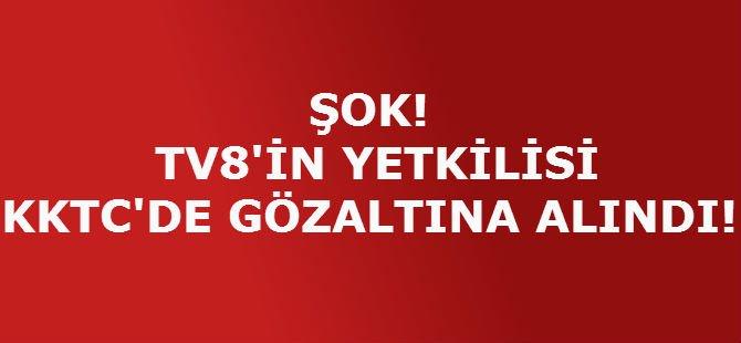 TV8'İN YETKİLİSİ KKTC'DE GÖZALTINA ALINDI!