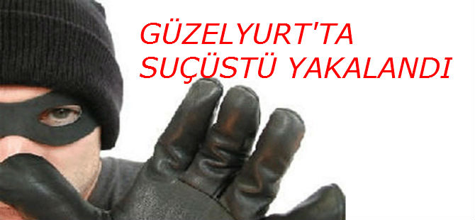 GÜZELYURT'TA SUÇÜSTÜ YAKALANDI