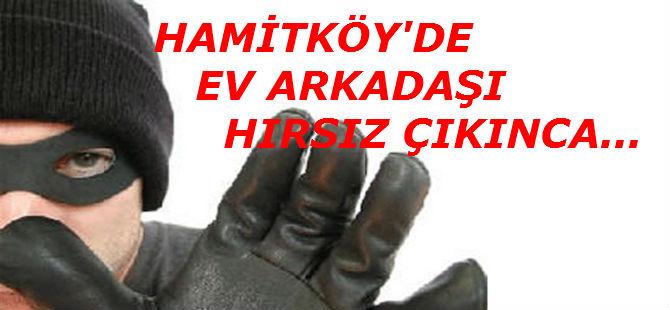 HAMİTKÖY'DE EV ARKADAŞI HIRSIZ ÇIKINCA...