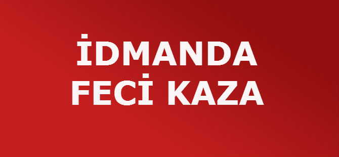 İDMANDA FECİ KAZA