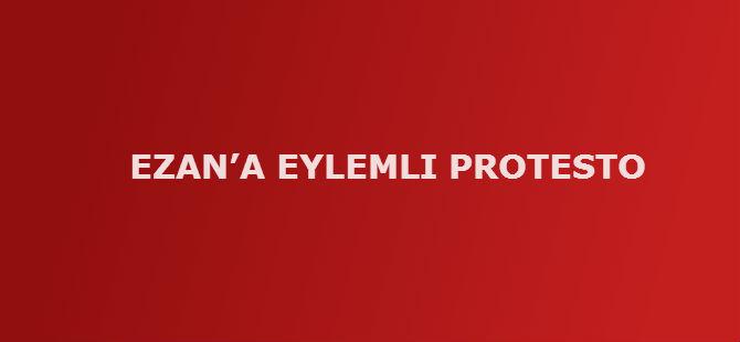 EZAN'A EYLEMLI PROTESTO