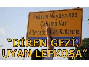 """""""DİREN GEZİ, UYAN LEFKOŞA!"""""""