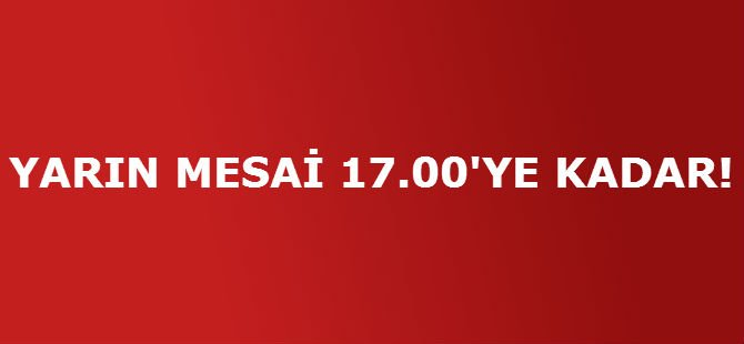 YARIN MESAİ 17.00'YE KADAR