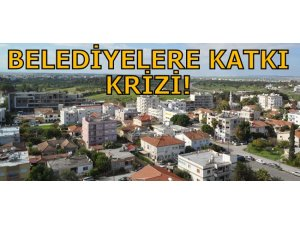 BELEDİYELERE KATKI KRİZİ!