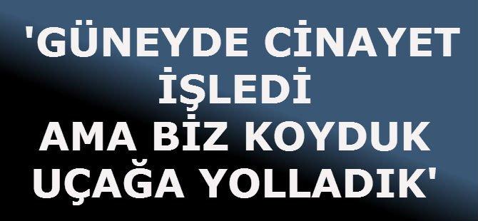 'GÜNEYDE CİNAYET İŞLEDİ AMA BİZ KOYDUK UÇAĞA YOLLADIK'