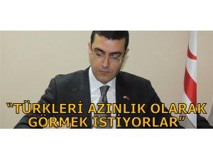 """""""TÜRKLERİ AZINLIK OLARAK GÖRMEK İSTİYORLAR"""""""