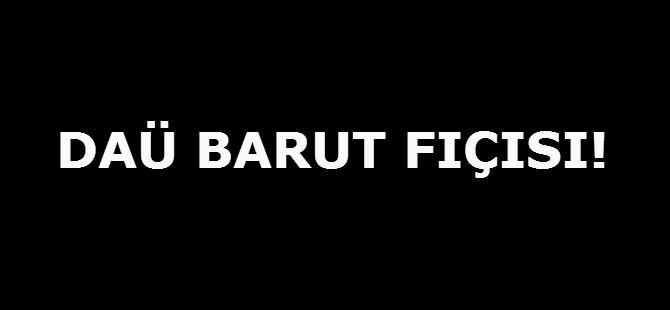 DAÜ BARUT FIÇISI!