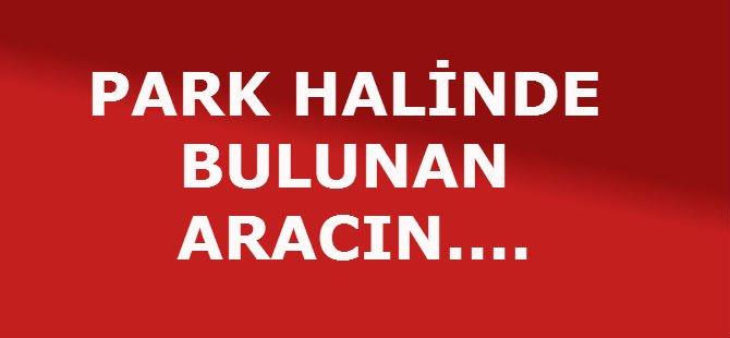PARK HALİNDE BULUNAN  ARACIN....
