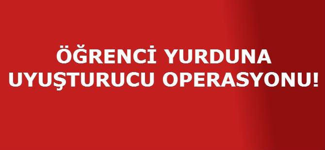 ÖĞRENCİ YURDUNA UYUŞTURUCU OPERASYONU!