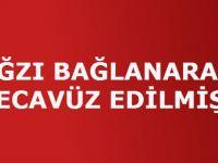 AĞZI BAĞLANARAK TECAVÜZ EDİLMİŞ!